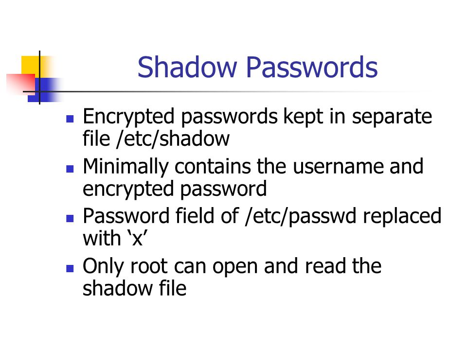 Shadow Passwords Encrypted passwords kept in separate file /etc/shadow Minimally contains the username and encrypted password Password field of /etc/passwd replaced with 'x' Only root can open and read the shadow file