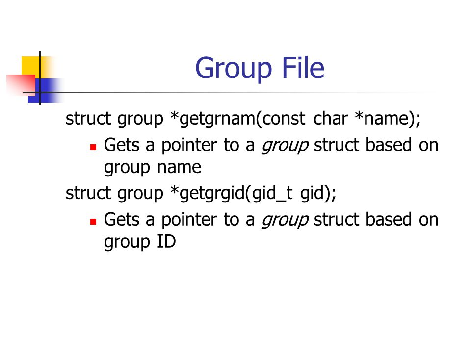 Group File struct group *getgrnam(const char *name); Gets a pointer to a group struct based on group name struct group *getgrgid(gid_t gid); Gets a po