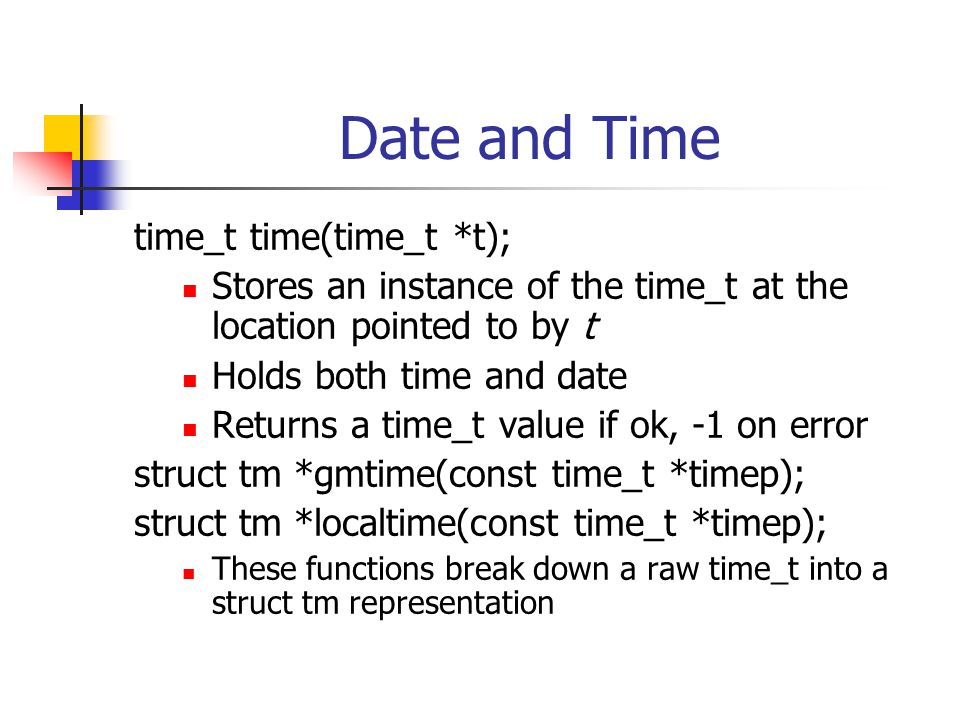 Date and Time time_t time(time_t *t); Stores an instance of the time_t at the location pointed to by t Holds both time and date Returns a time_t value if ok, -1 on error struct tm *gmtime(const time_t *timep); struct tm *localtime(const time_t *timep); These functions break down a raw time_t into a struct tm representation