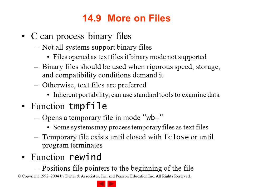 © Copyright 1992–2004 by Deitel & Associates, Inc. and Pearson Education Inc. All Rights Reserved. 14.9More on Files C can process binary files –Not a
