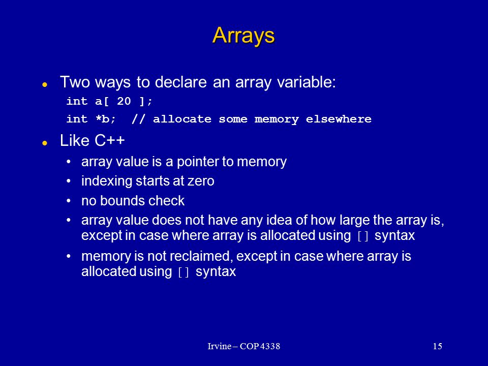 Irvine – COP 433815 Arrays Two ways to declare an array variable: int a[ 20 ]; int *b; // allocate some memory elsewhere Like C++ array value is a pointer to memory indexing starts at zero no bounds check array value does not have any idea of how large the array is, except in case where array is allocated using [] syntax memory is not reclaimed, except in case where array is allocated using [] syntax