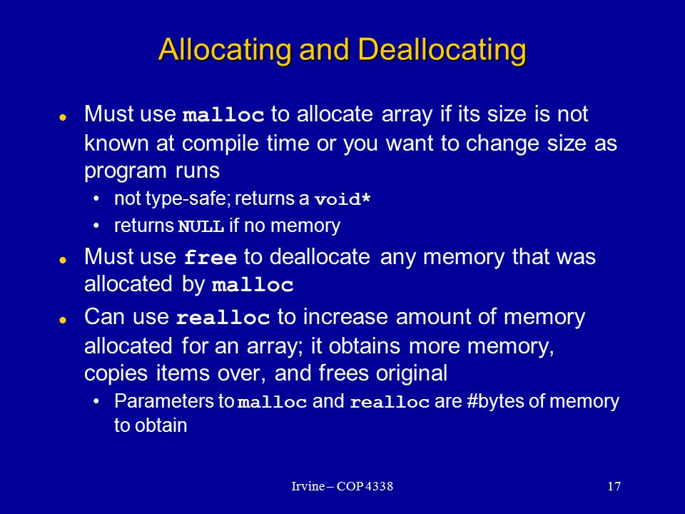 Irvine – COP 433817 Allocating and Deallocating Must use malloc to allocate array if its size is not known at compile time or you want to change size as program runs not type-safe; returns a void* returns NULL if no memory Must use free to deallocate any memory that was allocated by malloc Can use realloc to increase amount of memory allocated for an array; it obtains more memory, copies items over, and frees original Parameters to malloc and realloc are #bytes of memory to obtain