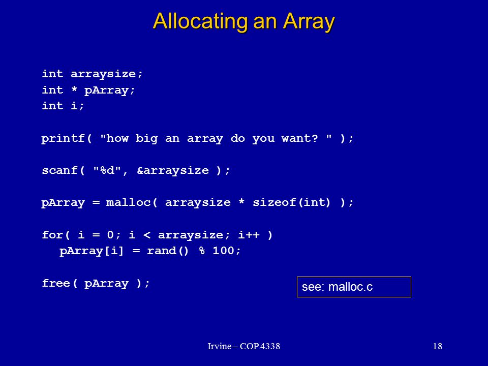 Irvine – COP 433818 Allocating an Array int arraysize; int * pArray; int i; printf( how big an array do you want.