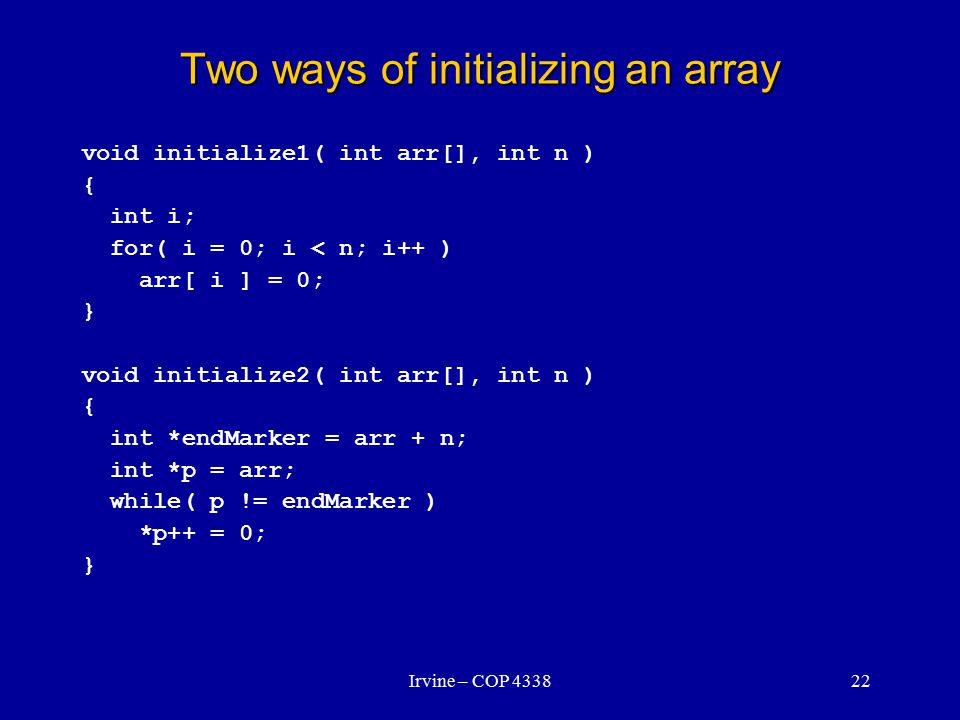 Irvine – COP 433822 Two ways of initializing an array void initialize1( int arr[], int n ) { int i; for( i = 0; i < n; i++ ) arr[ i ] = 0; } void initialize2( int arr[], int n ) { int *endMarker = arr + n; int *p = arr; while( p != endMarker ) *p++ = 0; }