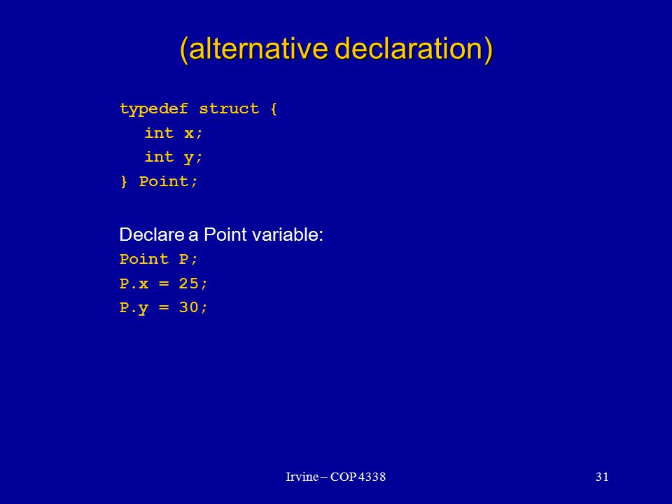Irvine – COP 433831 (alternative declaration) typedef struct { int x; int y; } Point; Declare a Point variable: Point P; P.x = 25; P.y = 30;