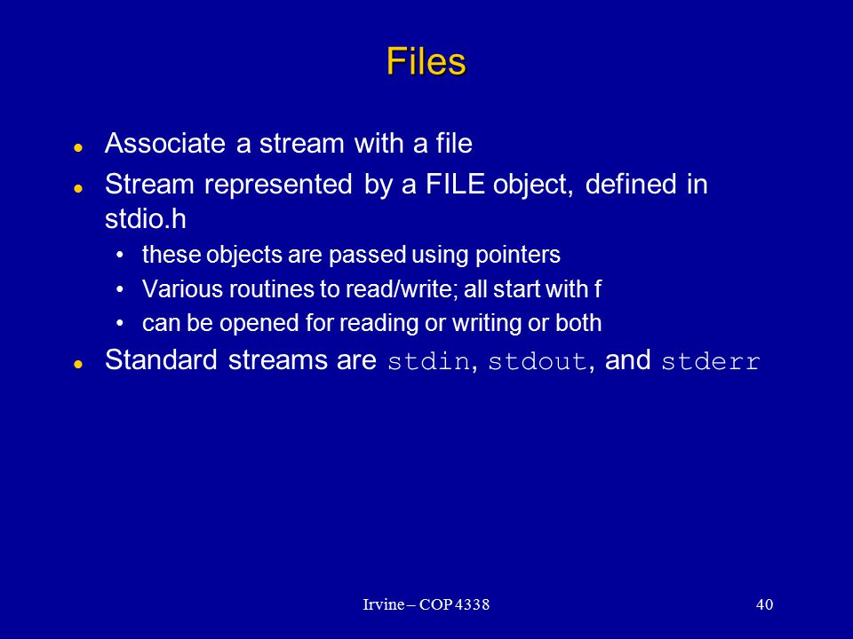 Irvine – COP 433840 Files Associate a stream with a file Stream represented by a FILE object, defined in stdio.h these objects are passed using pointers Various routines to read/write; all start with f can be opened for reading or writing or both Standard streams are stdin, stdout, and stderr