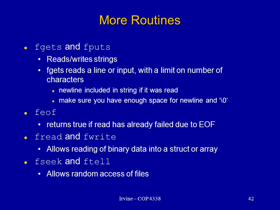 Irvine – COP 433842 More Routines fgets and fputs Reads/writes strings fgets reads a line or input, with a limit on number of characters newline included in string if it was read make sure you have enough space for newline and '\0' feof returns true if read has already failed due to EOF fread and fwrite Allows reading of binary data into a struct or array fseek and ftell Allows random access of files