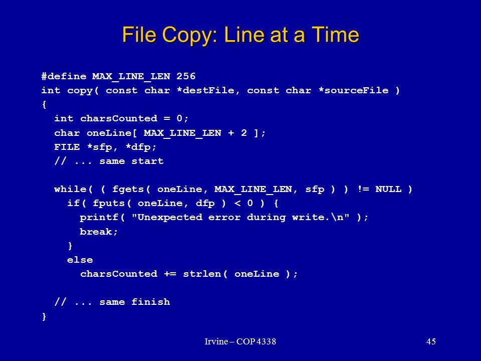 Irvine – COP 433845 File Copy: Line at a Time #define MAX_LINE_LEN 256 int copy( const char *destFile, const char *sourceFile ) { int charsCounted = 0; char oneLine[ MAX_LINE_LEN + 2 ]; FILE *sfp, *dfp; //...