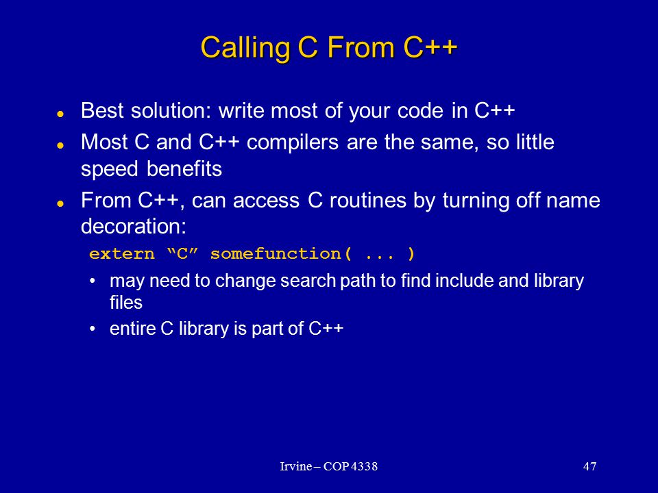 Irvine – COP 433847 Calling C From C++ Best solution: write most of your code in C++ Most C and C++ compilers are the same, so little speed benefits From C++, can access C routines by turning off name decoration: extern C somefunction(...