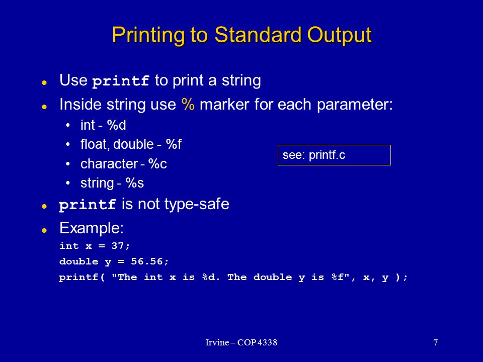 Irvine – COP 43387 Printing to Standard Output Use printf to print a string Inside string use % marker for each parameter: int - %d float, double - %f character - %c string - %s printf is not type-safe Example: int x = 37; double y = 56.56; printf( The int x is %d.