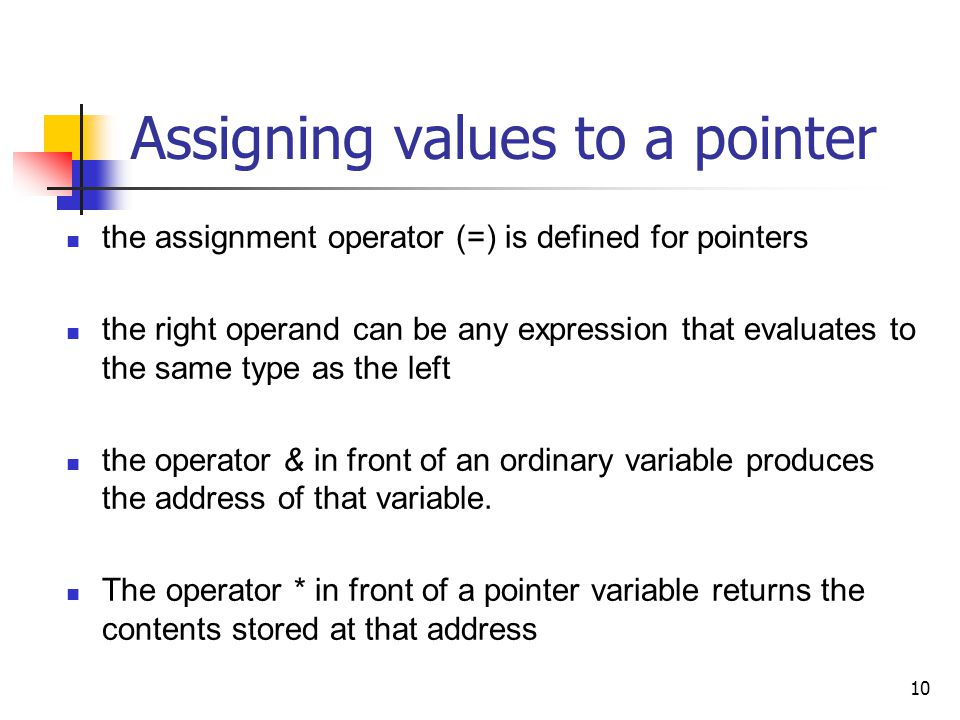 10 Assigning values to a pointer the assignment operator (=) is defined for pointers the right operand can be any expression that evaluates to the same type as the left the operator & in front of an ordinary variable produces the address of that variable.