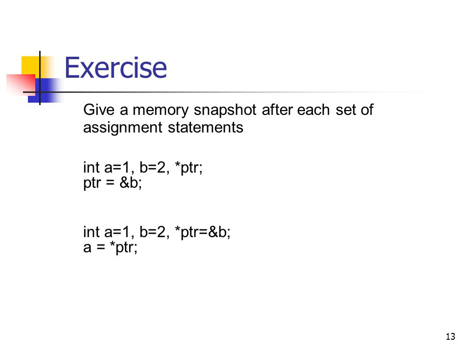 13 Exercise Give a memory snapshot after each set of assignment statements int a=1, b=2, *ptr; ptr = &b; int a=1, b=2, *ptr=&b; a = *ptr;