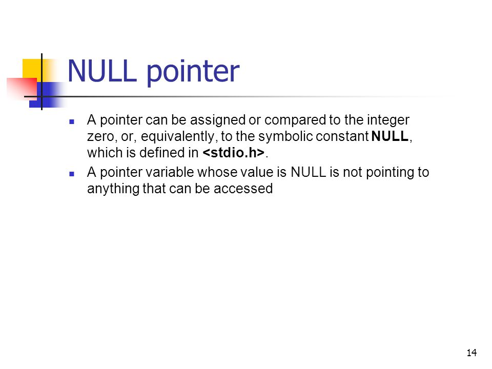 14 NULL pointer A pointer can be assigned or compared to the integer zero, or, equivalently, to the symbolic constant NULL, which is defined in.