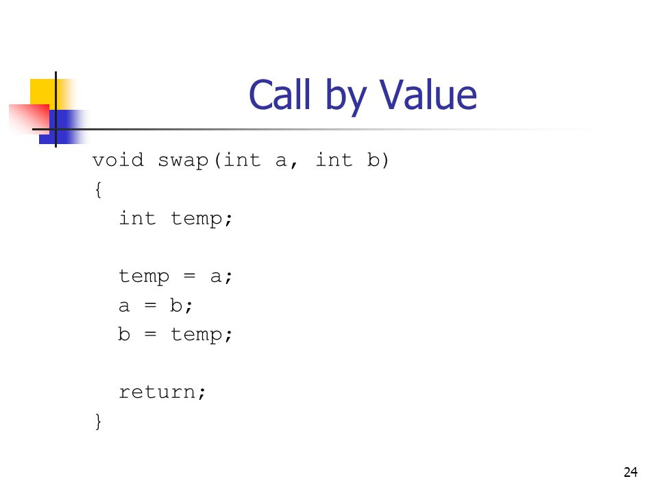 24 Call by Value void swap(int a, int b) { int temp; temp = a; a = b; b = temp; return; }
