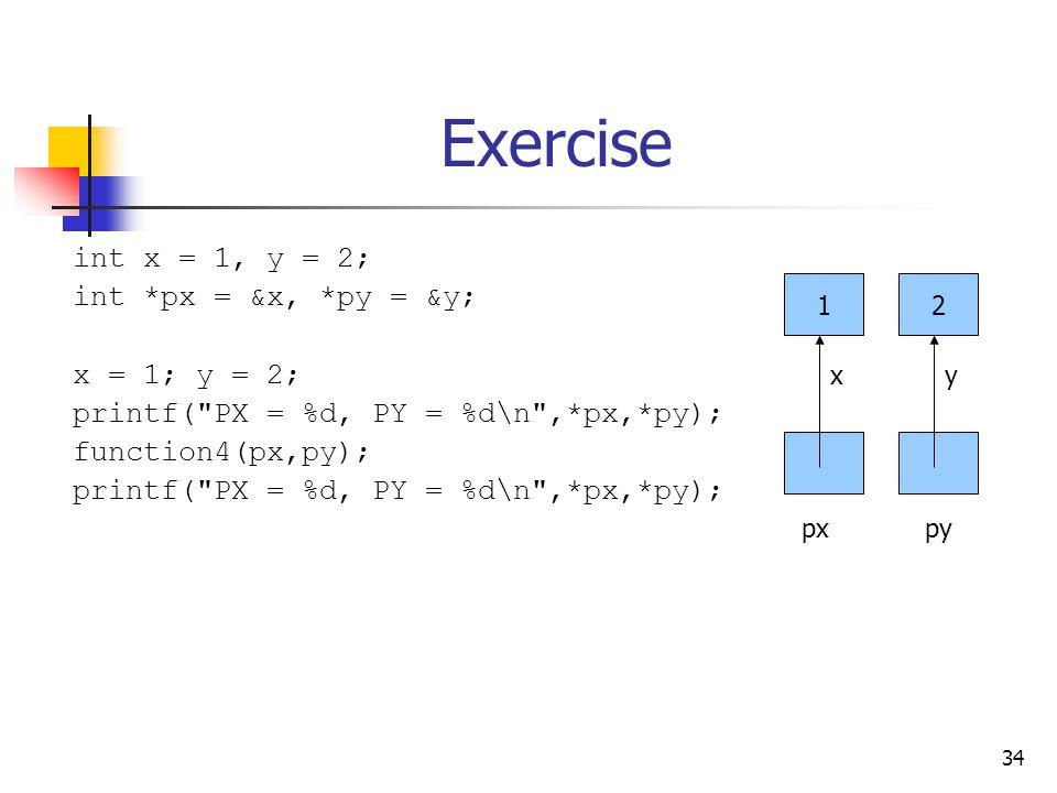 34 Exercise int x = 1, y = 2; int *px = &x, *py = &y; x = 1; y = 2; printf( PX = %d, PY = %d\n ,*px,*py); function4(px,py); printf( PX = %d, PY = %d\n ,*px,*py); 12 xy pxpy