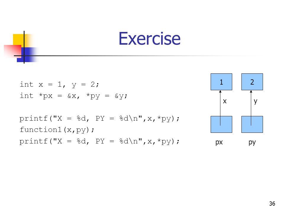 36 Exercise int x = 1, y = 2; int *px = &x, *py = &y; printf( X = %d, PY = %d\n ,x,*py); function1(x,py); printf( X = %d, PY = %d\n ,x,*py); 12 xy pxpy