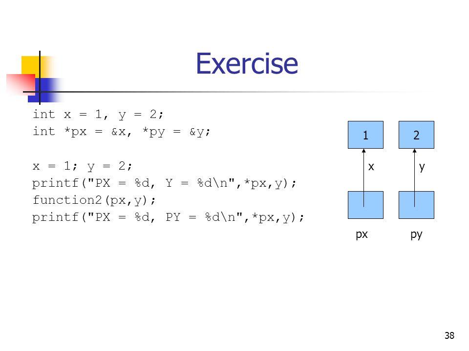 38 Exercise int x = 1, y = 2; int *px = &x, *py = &y; x = 1; y = 2; printf( PX = %d, Y = %d\n ,*px,y); function2(px,y); printf( PX = %d, PY = %d\n ,*px,y); 12 xy pxpy