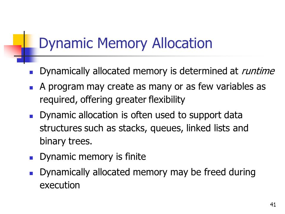 41 Dynamic Memory Allocation Dynamically allocated memory is determined at runtime A program may create as many or as few variables as required, offering greater flexibility Dynamic allocation is often used to support data structures such as stacks, queues, linked lists and binary trees.