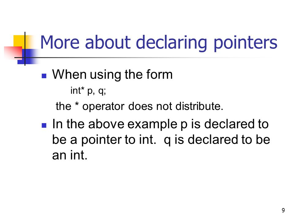 9 More about declaring pointers When using the form int* p, q; the * operator does not distribute.