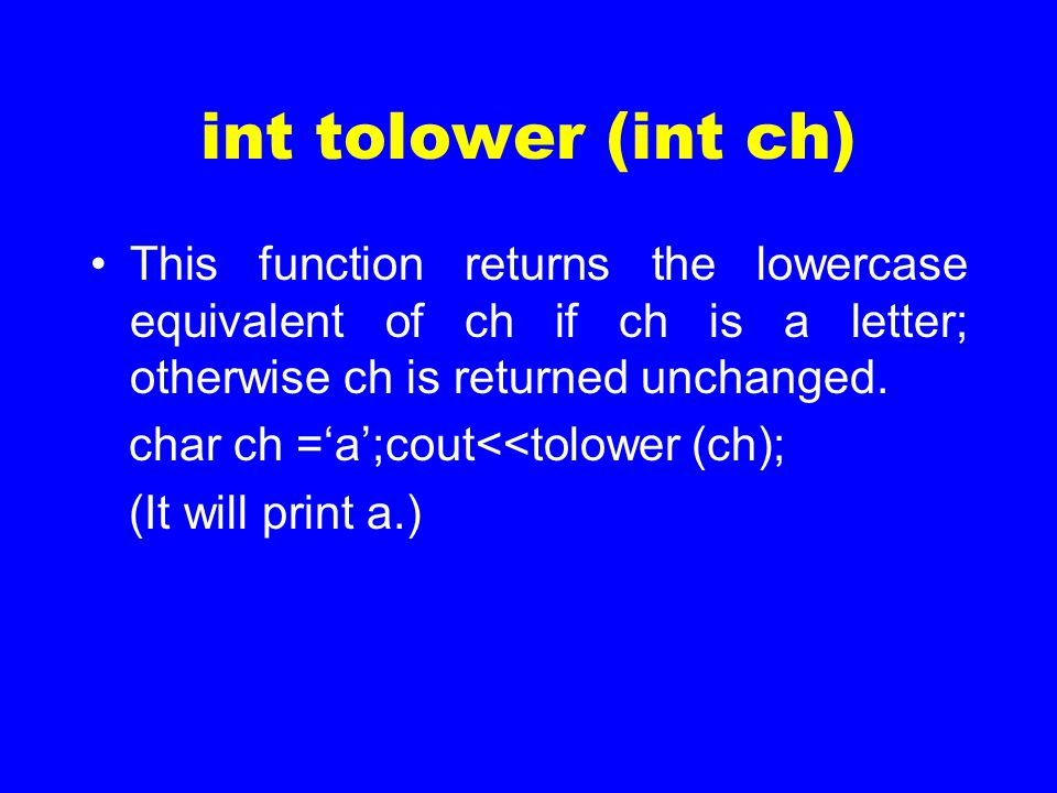 int tolower (int ch) This function returns the lowercase equivalent of ch if ch is a letter; otherwise ch is returned unchanged. char ch ='a';cout<<to