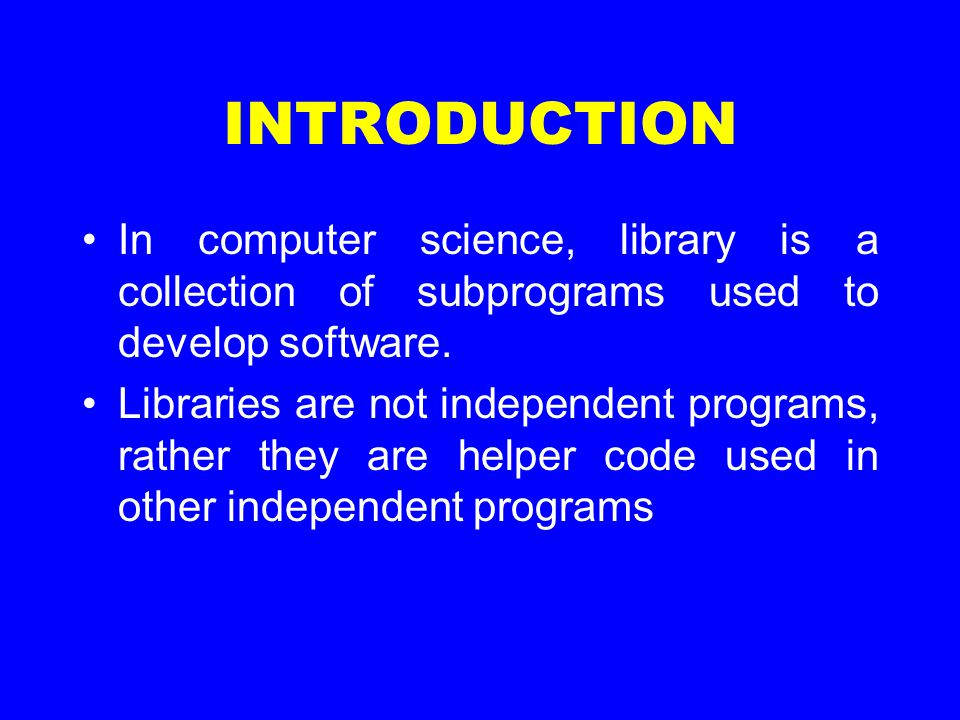 INTRODUCTION In computer science, library is a collection of subprograms used to develop software. Libraries are not independent programs, rather they