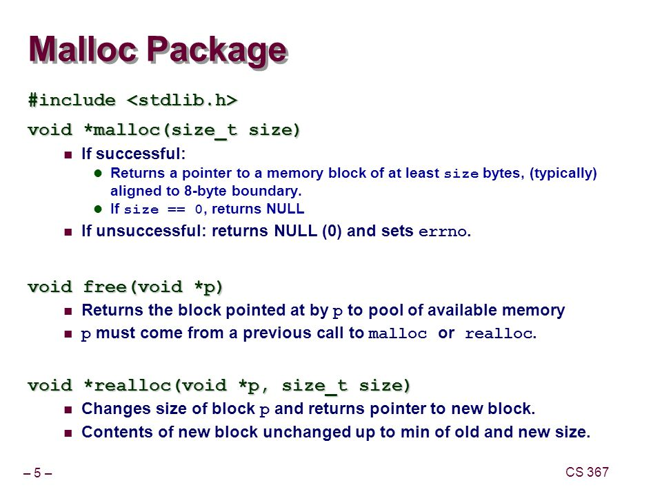 – 16 – CS 367 Keeping Track of Free Blocks Method 1: Implicit list using lengths -- links all blocks Method 2: Explicit list among the free blocks using pointers within the free blocks Method 3: Segregated free list Different free lists for different size classes Method 4: Blocks sorted by size Can use a balanced tree (e.g.