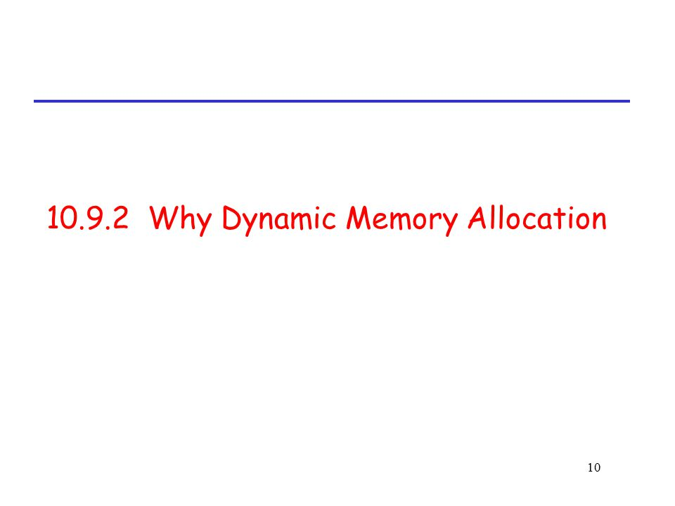 10 10.9.2 Why Dynamic Memory Allocation