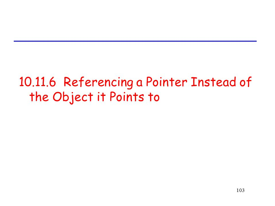 103 10.11.6 Referencing a Pointer Instead of the Object it Points to
