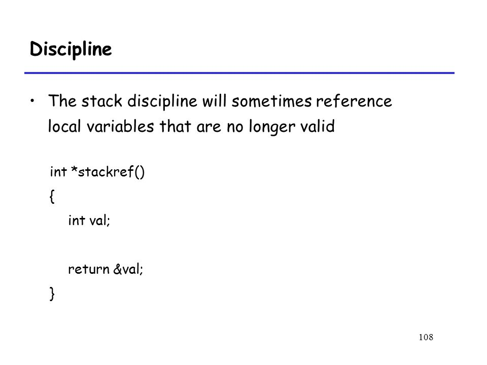 108 Discipline int *stackref() { int val; return &val; } The stack discipline will sometimes reference local variables that are no longer valid