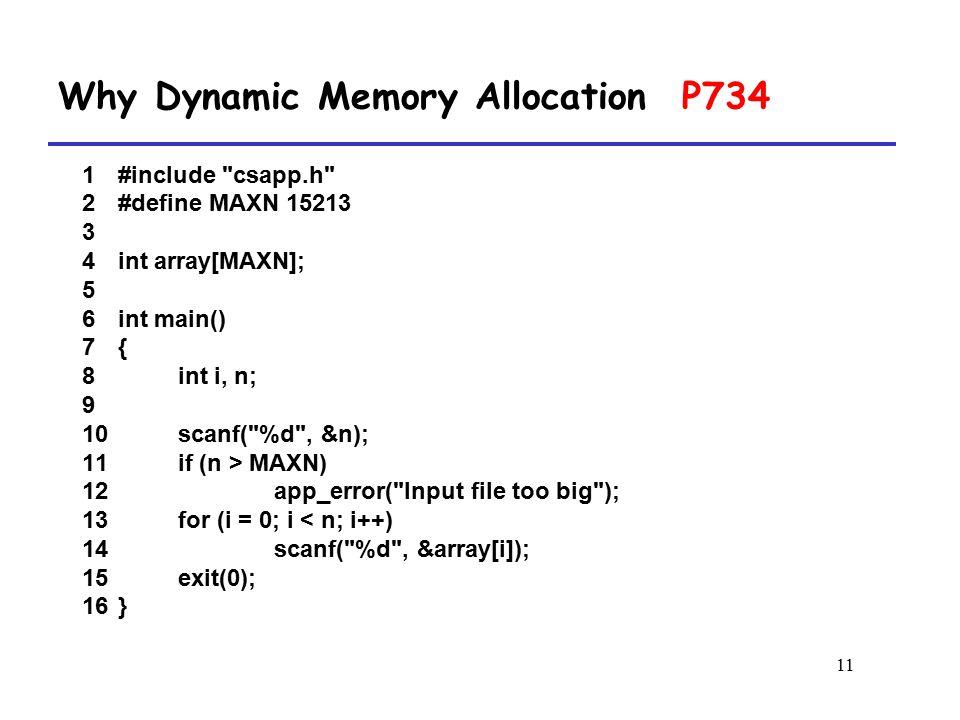 11 1 #include csapp.h 2 #define MAXN 15213 3 4 int array[MAXN]; 5 6 int main() 7 { 8 int i, n; 9 10 scanf( %d , &n); 11 if (n > MAXN) 12 app_error( Input file too big ); 13 for (i = 0; i < n; i++) 14 scanf( %d , &array[i]); 15 exit(0); 16 } Why Dynamic Memory Allocation P734