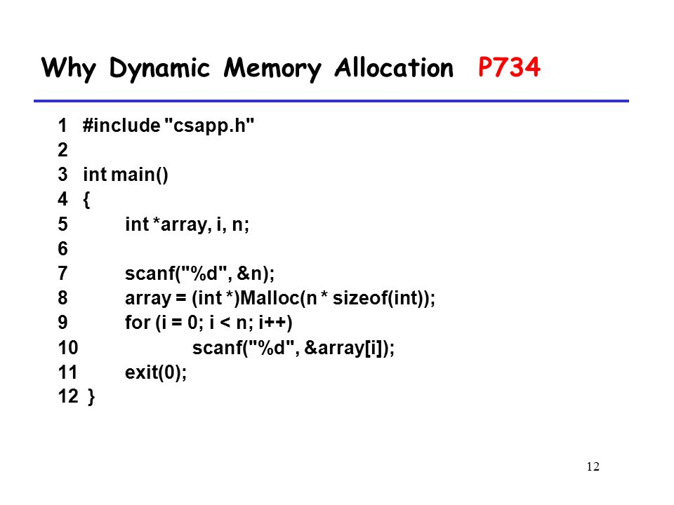 12 1 #include csapp.h 2 3 int main() 4 { 5 int *array, i, n; 6 7 scanf( %d , &n); 8 array = (int *)Malloc(n * sizeof(int)); 9 for (i = 0; i < n; i++) 10 scanf( %d , &array[i]); 11 exit(0); 12 } Why Dynamic Memory Allocation P734