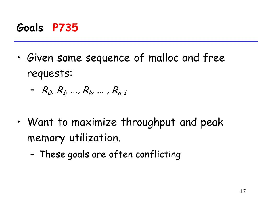 17 Goals P735 Given some sequence of malloc and free requests: – R 0, R 1,..., R k,..., R n-1 Want to maximize throughput and peak memory utilization.