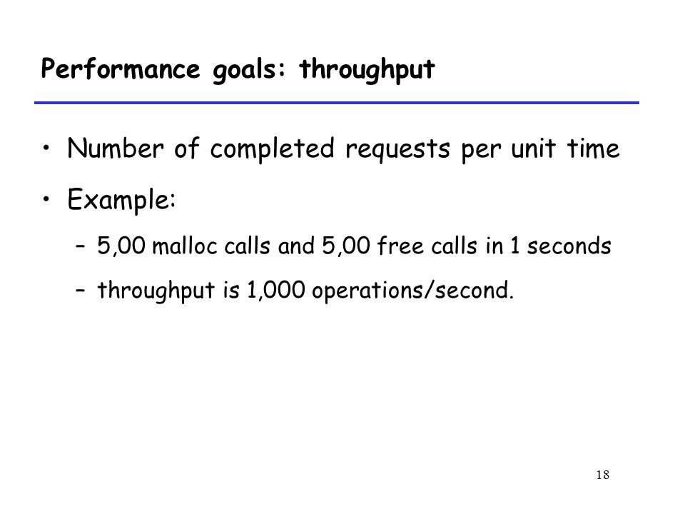 18 Performance goals: throughput Number of completed requests per unit time Example: –5,00 malloc calls and 5,00 free calls in 1 seconds –throughput is 1,000 operations/second.