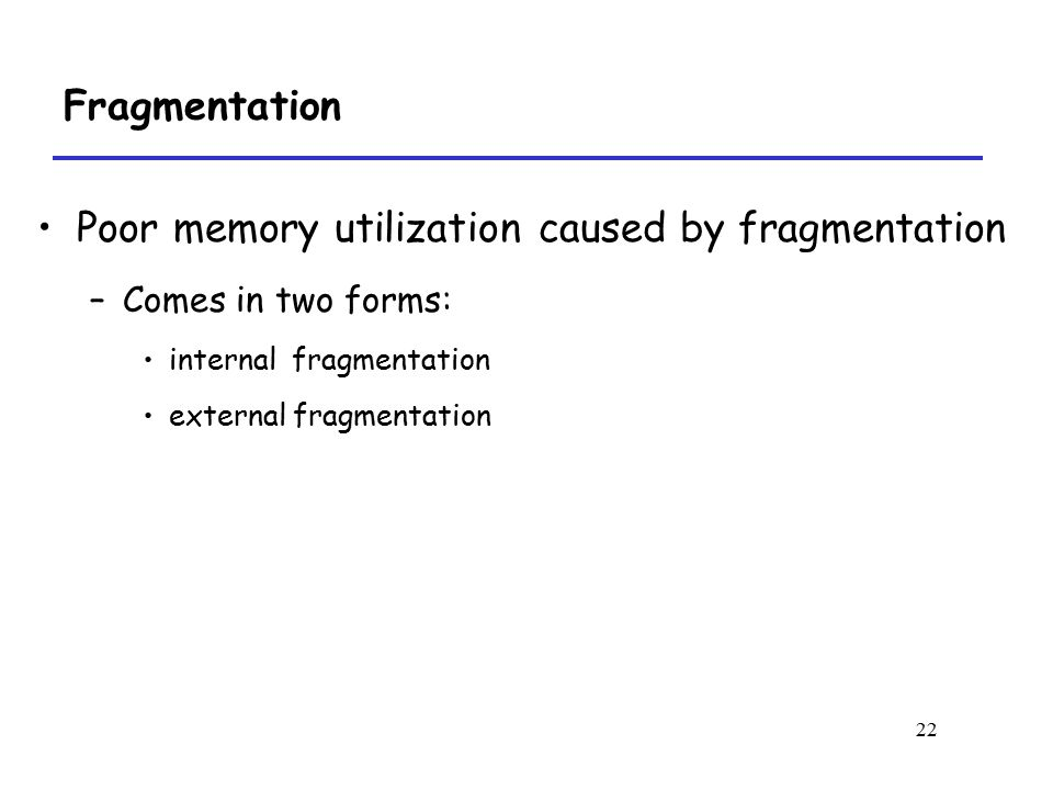 22 Fragmentation Poor memory utilization caused by fragmentation –Comes in two forms: internal fragmentation external fragmentation