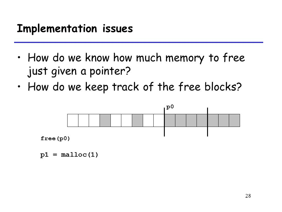 28 Implementation issues How do we know how much memory to free just given a pointer.