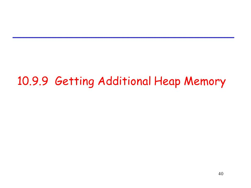 40 10.9.9 Getting Additional Heap Memory