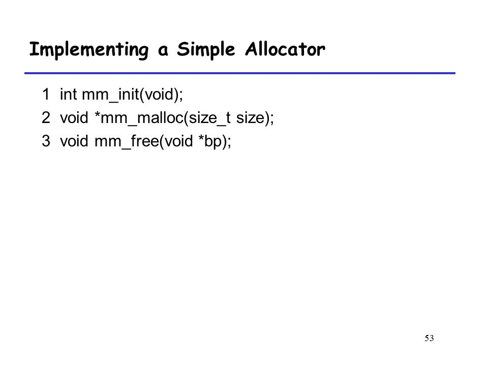 53 1 int mm_init(void); 2 void *mm_malloc(size_t size); 3 void mm_free(void *bp); Implementing a Simple Allocator