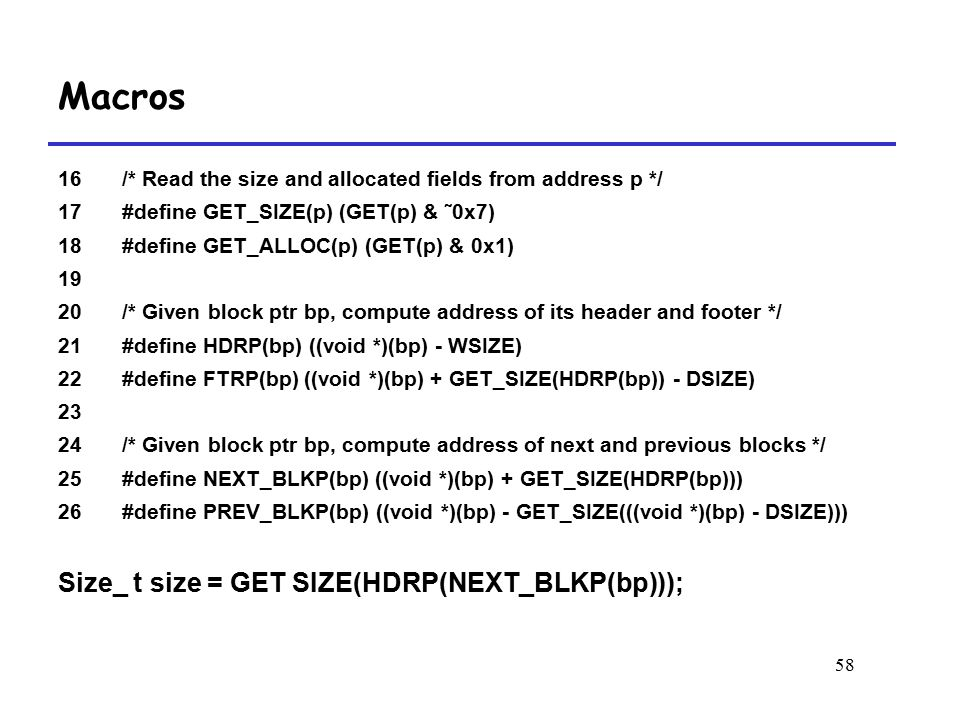 58 16 /* Read the size and allocated fields from address p */ 17 #define GET_SIZE(p) (GET(p) & ˜0x7) 18 #define GET_ALLOC(p) (GET(p) & 0x1) 19 20 /* Given block ptr bp, compute address of its header and footer */ 21 #define HDRP(bp) ((void *)(bp) - WSIZE) 22 #define FTRP(bp) ((void *)(bp) + GET_SIZE(HDRP(bp)) - DSIZE) 23 24 /* Given block ptr bp, compute address of next and previous blocks */ 25 #define NEXT_BLKP(bp) ((void *)(bp) + GET_SIZE(HDRP(bp))) 26#define PREV_BLKP(bp) ((void *)(bp) - GET_SIZE(((void *)(bp) - DSIZE))) Size_ t size = GET SIZE(HDRP(NEXT_BLKP(bp))); Macros