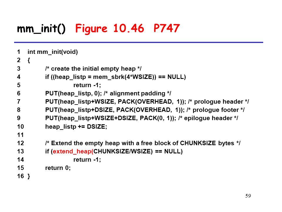 59 1 int mm_init(void) 2 { 3 /* create the initial empty heap */ 4 if ((heap_listp = mem_sbrk(4*WSIZE)) == NULL) 5 return -1; 6 PUT(heap_listp, 0); /* alignment padding */ 7 PUT(heap_listp+WSIZE, PACK(OVERHEAD, 1)); /* prologue header */ 8 PUT(heap_listp+DSIZE, PACK(OVERHEAD, 1)); /* prologue footer */ 9 PUT(heap_listp+WSIZE+DSIZE, PACK(0, 1)); /* epilogue header */ 10 heap_listp += DSIZE; 11 12 /* Extend the empty heap with a free block of CHUNKSIZE bytes */ 13 if (extend_heap(CHUNKSIZE/WSIZE) == NULL) 14 return -1; 15 return 0; 16 } mm_init() Figure 10.46 P747