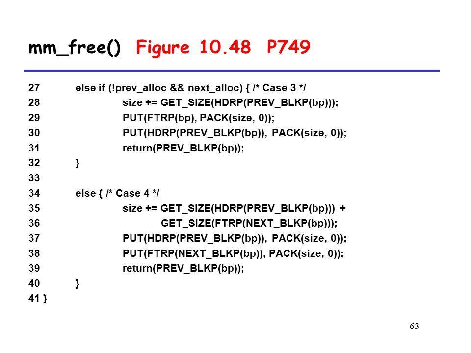 63 27 else if (!prev_alloc && next_alloc) { /* Case 3 */ 28 size += GET_SIZE(HDRP(PREV_BLKP(bp))); 29 PUT(FTRP(bp), PACK(size, 0)); 30 PUT(HDRP(PREV_BLKP(bp)), PACK(size, 0)); 31 return(PREV_BLKP(bp)); 32 } 33 34 else { /* Case 4 */ 35 size += GET_SIZE(HDRP(PREV_BLKP(bp))) + 36 GET_SIZE(FTRP(NEXT_BLKP(bp))); 37 PUT(HDRP(PREV_BLKP(bp)), PACK(size, 0)); 38 PUT(FTRP(NEXT_BLKP(bp)), PACK(size, 0)); 39 return(PREV_BLKP(bp)); 40 } 41 } mm_free() Figure 10.48 P749