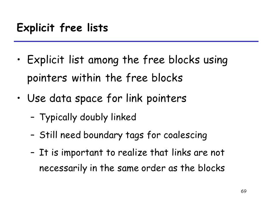 69 Explicit free lists Explicit list among the free blocks using pointers within the free blocks Use data space for link pointers –Typically doubly linked –Still need boundary tags for coalescing –It is important to realize that links are not necessarily in the same order as the blocks