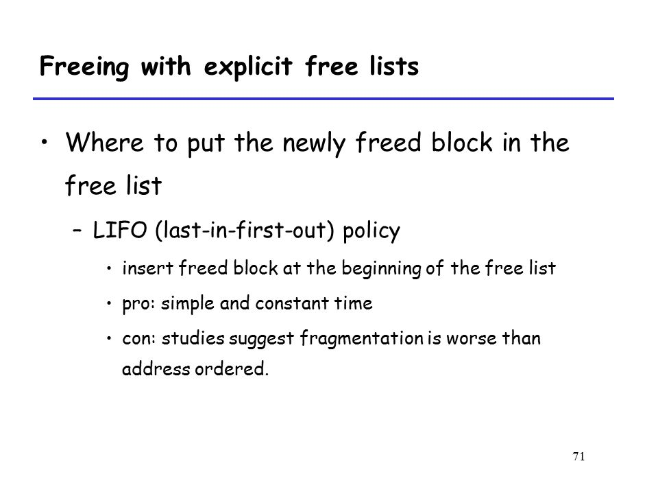 71 Freeing with explicit free lists Where to put the newly freed block in the free list –LIFO (last-in-first-out) policy insert freed block at the beginning of the free list pro: simple and constant time con: studies suggest fragmentation is worse than address ordered.