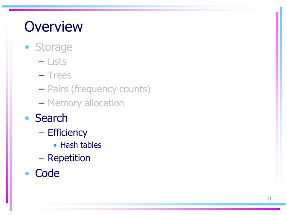 11 Overview Storage –Lists –Trees –Pairs (frequency counts) –Memory allocation Search –Efficiency Hash tables –Repetition Code