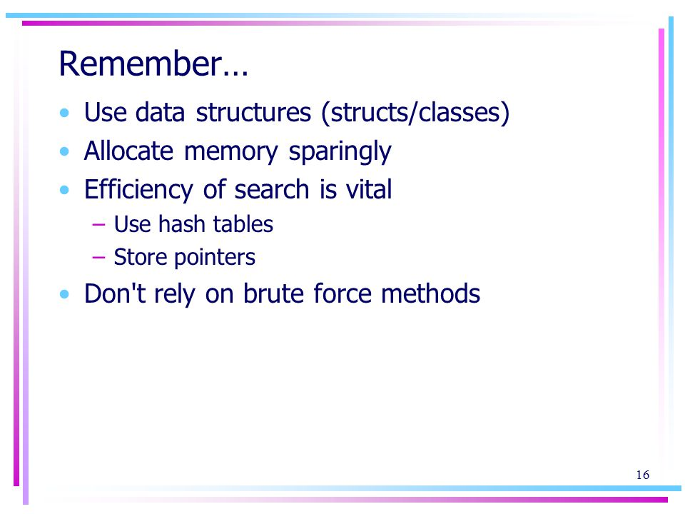 16 Remember… Use data structures (structs/classes) Allocate memory sparingly Efficiency of search is vital –Use hash tables –Store pointers Don t rely on brute force methods