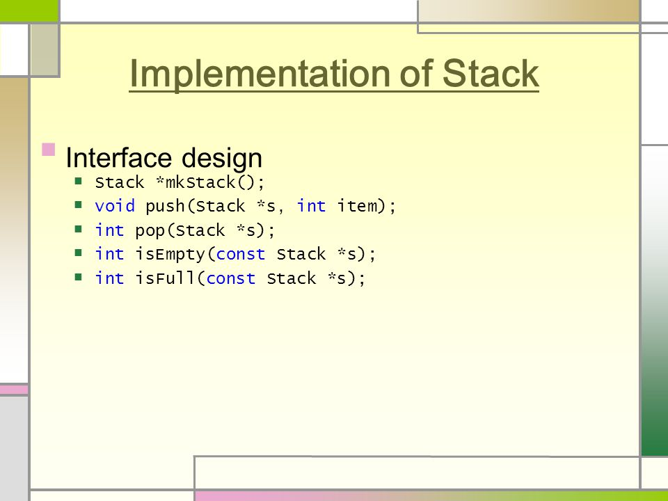Implementation of Stack Interface design Stack *mkStack(); void push(Stack *s, int item); int pop(Stack *s); int isEmpty(const Stack *s); int isFull(const Stack *s);