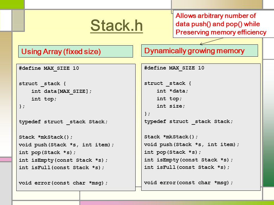 Stack.h #define MAX_SIZE 10 struct _stack { int data[MAX_SIZE]; int top; }; typedef struct _stack Stack; Stack *mkStack(); void push(Stack *s, int item); int pop(Stack *s); int isEmpty(const Stack *s); int isFull(const Stack *s); void error(const char *msg); Using Array (fixed size) #define MAX_SIZE 10 struct _stack { int *data; int top; int size; }; typedef struct _stack Stack; Stack *mkStack(); void push(Stack *s, int item); int pop(Stack *s); int isEmpty(const Stack *s); int isFull(const Stack *s); void error(const char *msg); Dynamically growing memory Allows arbitrary number of data push() and pop() while Preserving memory efficiency
