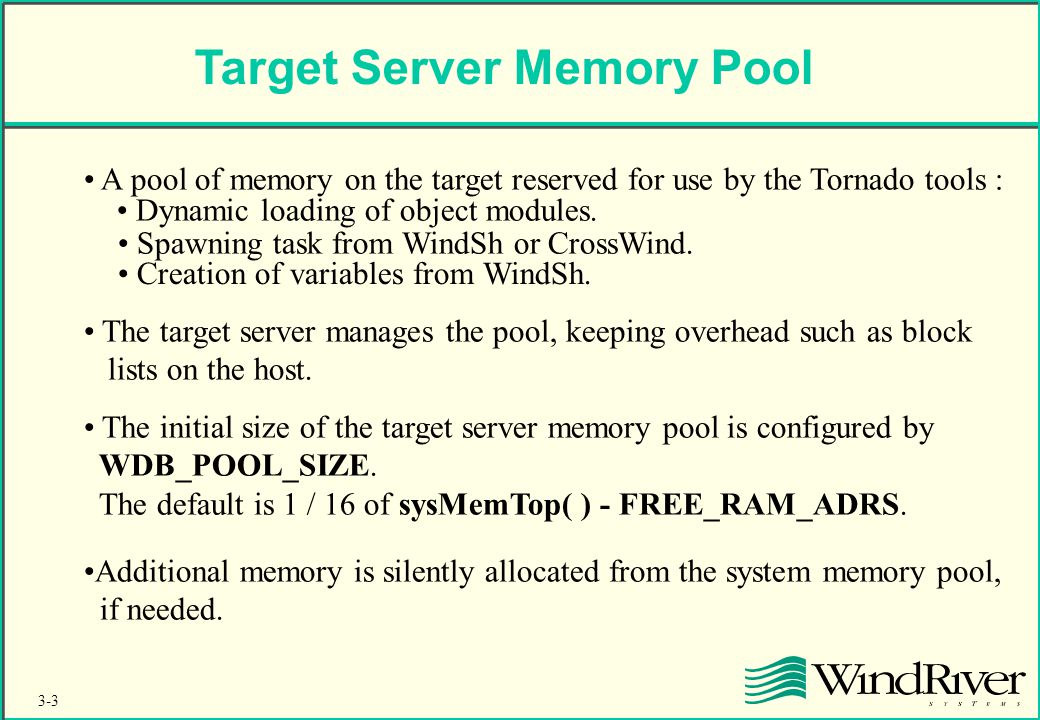 3-3 Target Server Memory Pool A pool of memory on the target reserved for use by the Tornado tools : Dynamic loading of object modules.