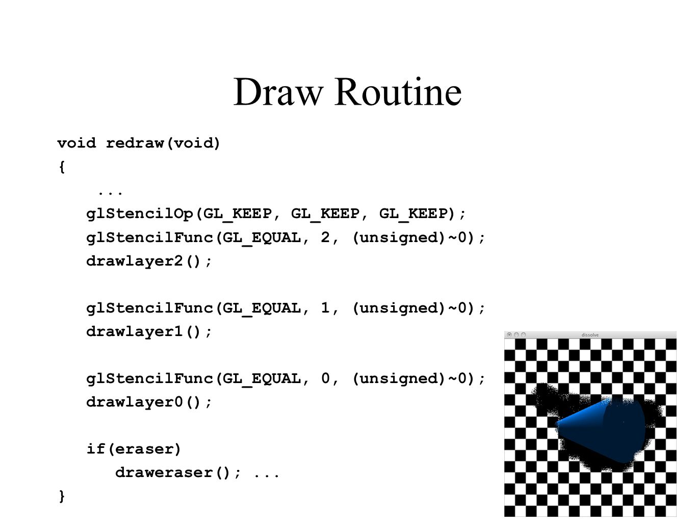Draw Routine void redraw(void) {... glStencilOp(GL_KEEP, GL_KEEP, GL_KEEP); glStencilFunc(GL_EQUAL, 2, (unsigned)~0); drawlayer2(); glStencilFunc(GL_E