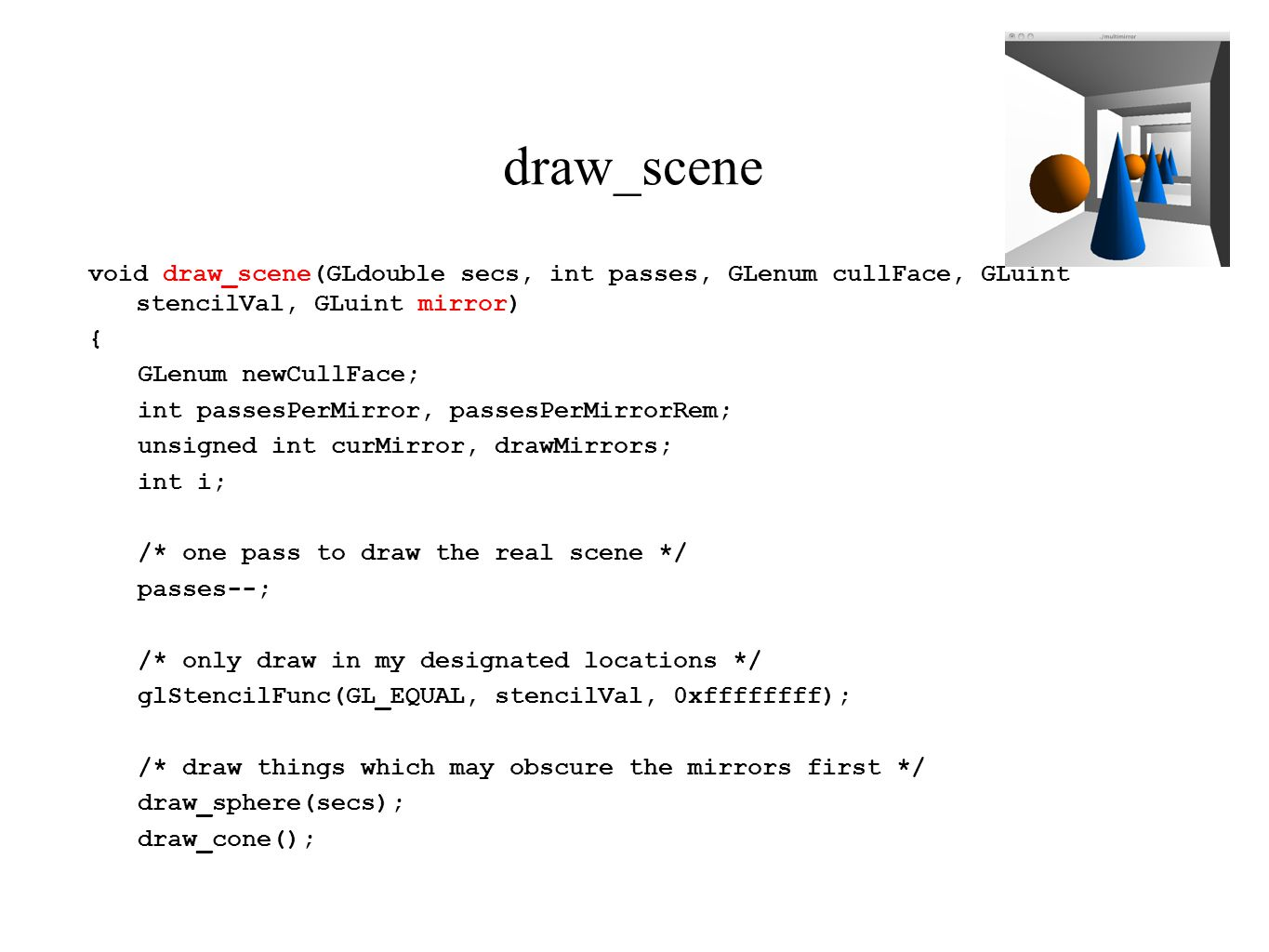 draw_scene void draw_scene(GLdouble secs, int passes, GLenum cullFace, GLuint stencilVal, GLuint mirror) { GLenum newCullFace; int passesPerMirror, passesPerMirrorRem; unsigned int curMirror, drawMirrors; int i; /* one pass to draw the real scene */ passes--; /* only draw in my designated locations */ glStencilFunc(GL_EQUAL, stencilVal, 0xffffffff); /* draw things which may obscure the mirrors first */ draw_sphere(secs); draw_cone();