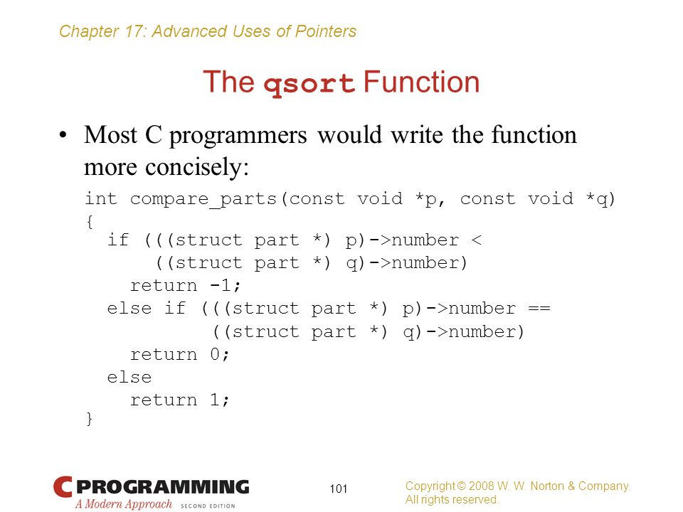 Chapter 17: Advanced Uses of Pointers The qsort Function Most C programmers would write the function more concisely: int compare_parts(const void *p,